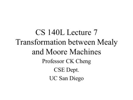 CS 140L Lecture 7 Transformation between Mealy and Moore Machines Professor CK Cheng CSE Dept. UC San Diego.