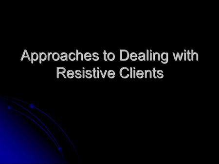 Approaches to Dealing with Resistive Clients. What are resistive clients? Those willing to engage in counseling and appear outwardly receptive but who.