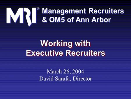 Management Recruiters & OM5 of Ann Arbor Management Recruiters & OM5 of Ann Arbor Working with Executive Recruiters March 26, 2004 David Sarafa, Director.