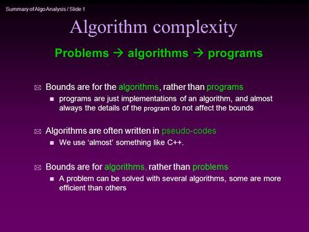 Summary of Algo Analysis / Slide 1 Algorithm complexity * Bounds are for the algorithms, rather than programs n programs are just implementations of an.