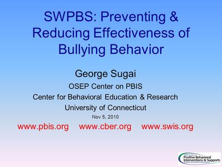 SWPBS: Preventing & Reducing Effectiveness of Bullying Behavior George Sugai OSEP Center on PBIS Center for Behavioral Education & Research University.