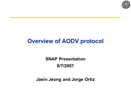 Overview of AODV protocol SNAP Presentation 9/7/2007 Jaein Jeong and Jorge Ortiz.