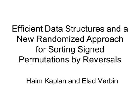 Efficient Data Structures and a New Randomized Approach for Sorting Signed Permutations by Reversals Haim Kaplan and Elad Verbin.