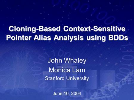 Cloning-Based Context-Sensitive Pointer Alias Analysis using BDDs John Whaley Monica Lam Stanford University June 10, 2004.