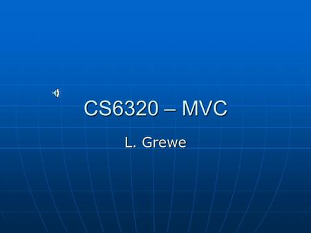 CS6320 – MVC L. Grewe THE ISSUE: Separating Implementation from Interface The business logic stays the same regardless of what the presentation is The.