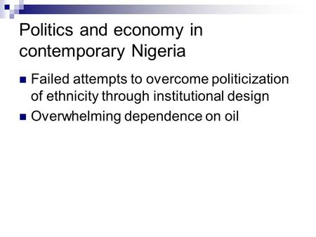 Politics and economy in contemporary Nigeria Failed attempts to overcome politicization of ethnicity through institutional design Overwhelming dependence.