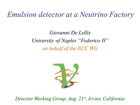 "Emulsion detector at a Neutrino Factory Detector Working Group, Aug. 21 st, Irvine, California Giovanni De Lellis University of Naples ""Federico II"" on."