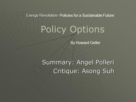 Energy Revolution- Energy Revolution- Policies for a Sustainable Future Summary: Angel Polleri Critique: Asong Suh Critique: Asong Suh By Howard Geller.