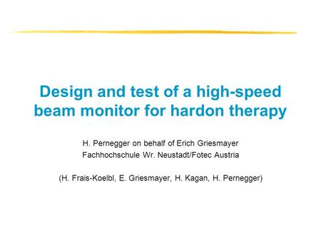 Design and test of a high-speed beam monitor for hardon therapy H. Pernegger on behalf of Erich Griesmayer Fachhochschule Wr. Neustadt/Fotec Austria (H.