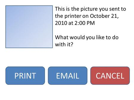 This is the picture you sent to the printer on October 21, 2010 at 2:00 PM What would you like to do with it? PRINTEMAILCANCEL.