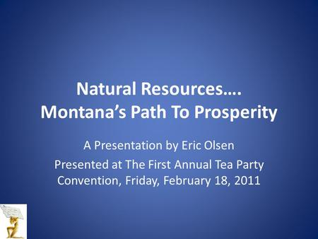 Natural <strong>Resources</strong>…. Montana's Path To Prosperity A Presentation by Eric Olsen Presented at The First Annual Tea Party Convention, Friday, February 18,