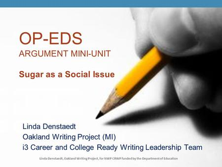 OP-EDS ARGUMENT MINI-UNIT Sugar as a Social Issue Linda Denstaedt Oakland Writing Project (MI) i3 Career and College Ready Writing Leadership Team Linda.