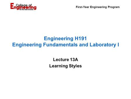 First-Year Engineering Program Engineering H191 Engineering Fundamentals and Laboratory I Lecture 13A Learning Styles.