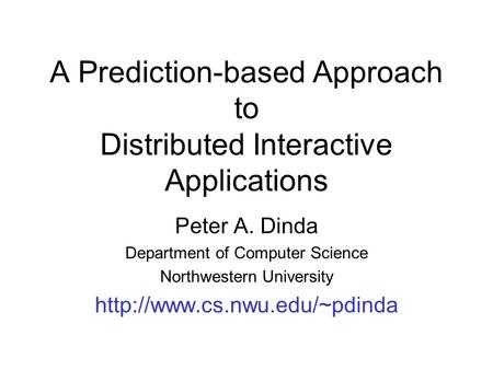 A Prediction-based Approach to Distributed Interactive Applications Peter A. Dinda Department of Computer Science Northwestern University