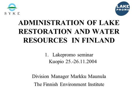 ADMINISTRATION OF LAKE RESTORATION AND WATER RESOURCES IN FINLAND 1.Lakepromo seminar Kuopio 25.-26.11.2004 Division Manager Markku Maunula The Finnish.