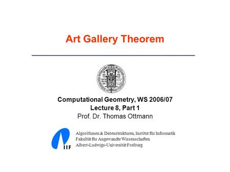 Art Gallery Theorem Computational Geometry, WS 2006/07 Lecture 8, Part 1 Prof. Dr. Thomas Ottmann Algorithmen & Datenstrukturen, Institut für Informatik.