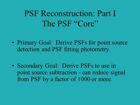"PSF Reconstruction: Part I The PSF ""Core"" Primary Goal: Derive PSFs for point source detection and PSF fitting photometry. Secondary Goal: Derive PSFs."