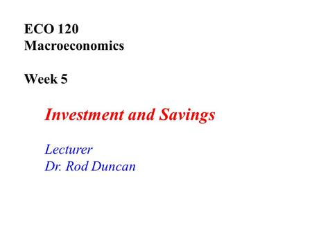 ECO 120 Macroeconomics Week 5 Investment and Savings Lecturer Dr. Rod Duncan.