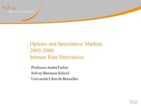 Options and Speculative Markets 2005-2006 Interest Rate Derivatives Professor André Farber Solvay Business School Université Libre de Bruxelles.