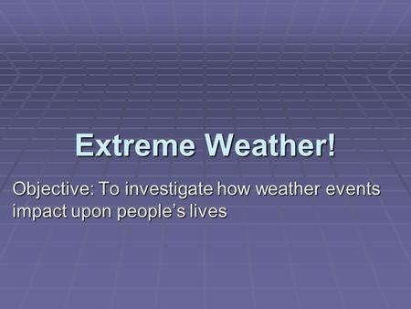 Extreme Weather! Objective: To investigate how weather events impact upon people's lives.