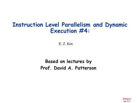 CPSC614 Lec 5.1 Instruction Level Parallelism and Dynamic Execution #4: Based on lectures by Prof. David A. Patterson E. J. Kim.