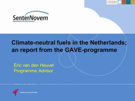 Climate-neutral fuels in the Netherlands; an report from the GAVE-programme Eric van den Heuvel Programme Advisor.