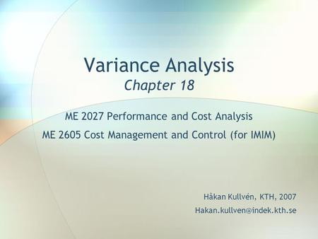 Variance Analysis Chapter 18 ME 2027 Performance and Cost Analysis ME 2605 Cost Management and Control (for IMIM) Håkan Kullvén, KTH, 2007