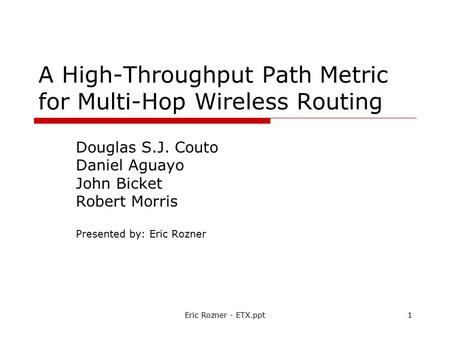 Eric Rozner - ETX.ppt1 A High-Throughput Path Metric for Multi-Hop Wireless Routing Douglas S.J. Couto Daniel Aguayo John Bicket Robert Morris Presented.