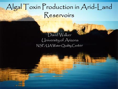 Algal Toxin Production in Arid-Land Reservoirs David Walker University of Arizona NSF/UA Water Quality Cen ter.