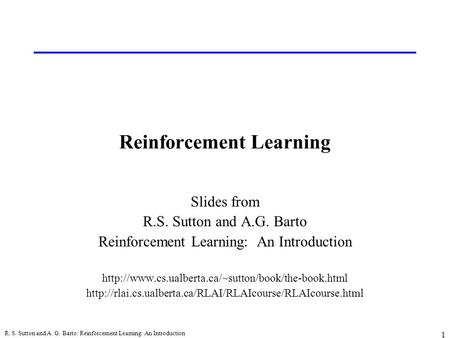 R. S. Sutton and A. G. Barto: Reinforcement Learning: An Introduction 1 Reinforcement Learning Slides from R.S. Sutton and A.G. Barto Reinforcement Learning: