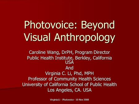 Virginia Li - Photovoice - 10 Nov 2008 Photovoice: Beyond Visual Anthropology Caroline Wang, DrPH, Program Director Public Health Institute, Berkley, California.