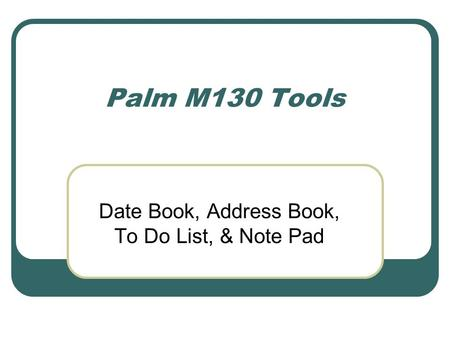 Palm M130 Tools Date Book, Address Book, To Do List, & Note Pad.