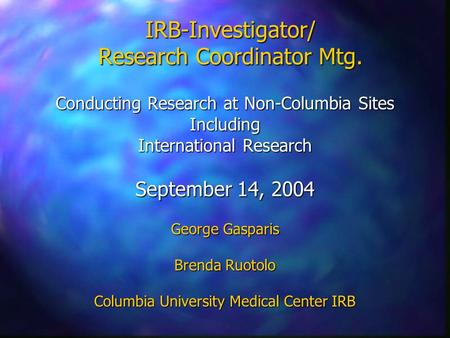 IRB-Investigator/ Research Coordinator Mtg. Conducting Research at Non-Columbia Sites Including International Research September 14, 2004 George Gasparis.