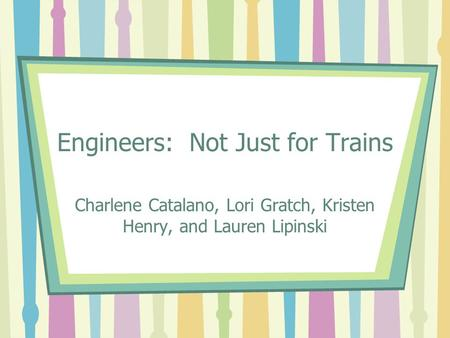 Engineers: Not Just for Trains Charlene Catalano, Lori Gratch, Kristen Henry, and Lauren Lipinski.