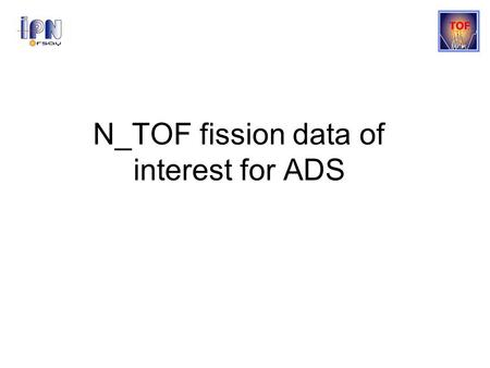 N_TOF fission data of interest for ADS. Nuclear data needs Simulation and design of Gen-IV and ADS systems require accurate nuclear data Current data.