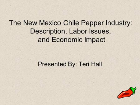 The New Mexico Chile Pepper Industry: Description, Labor Issues, and Economic Impact Presented By: Teri Hall.