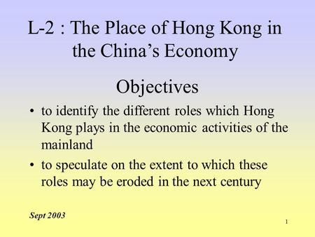 1 Objectives to identify the different roles which Hong Kong plays in the economic activities of the mainland to speculate on the extent to which these.
