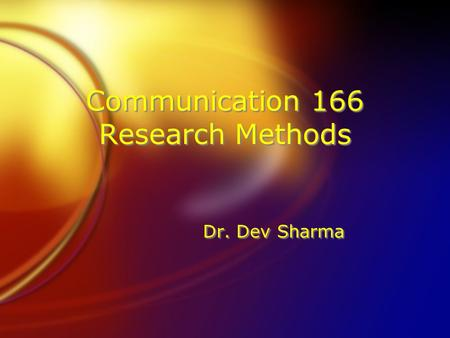 Communication 166 Research Methods Dr. Dev Sharma.