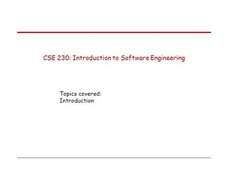 CSE 230: Introduction to Software Engineering Topics covered: Introduction.