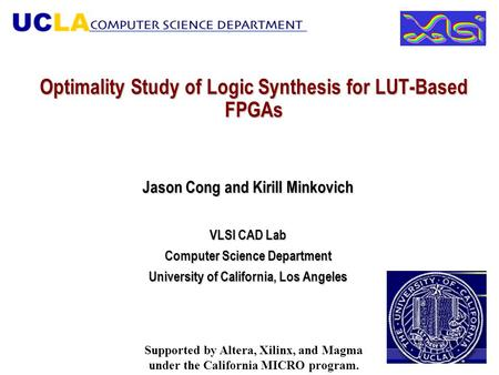 Optimality Study of Logic Synthesis for LUT-Based FPGAs Jason Cong and Kirill Minkovich VLSI CAD Lab Computer Science Department University of California,