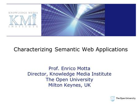 Characterizing Semantic Web Applications Prof. Enrico Motta Director, Knowledge Media Institute The Open University Milton Keynes, UK.