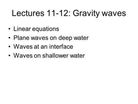 Lectures 11-12: Gravity waves Linear equations Plane waves on deep water Waves at an interface Waves on shallower water.