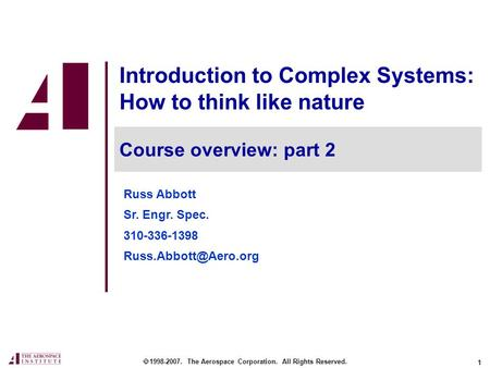 1 Introduction to Complex Systems: How to think like nature  1998-2007. The Aerospace Corporation. All Rights Reserved. Course overview: part <strong>2</strong> Russ Abbott.