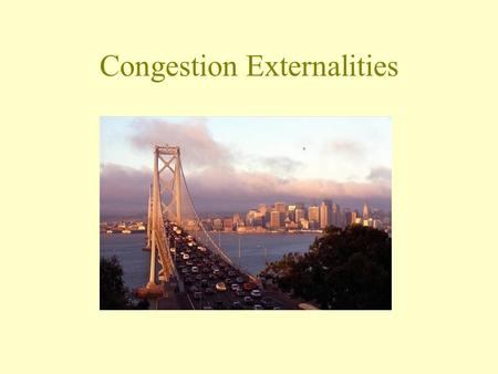Congestion Externalities. There are two ways to travel from A to B and 2000 commuters make this trip every day. One route always takes 40 minutes. The.