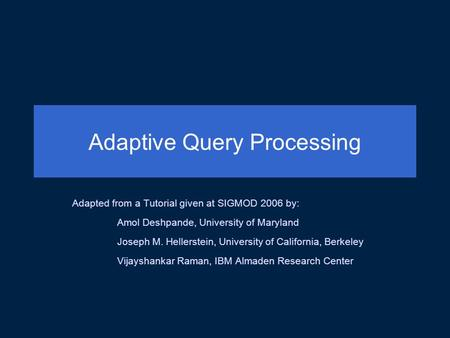 Adaptive Query Processing Adapted from a Tutorial given at SIGMOD 2006 by: Amol Deshpande, University of Maryland Joseph M. Hellerstein, University of.
