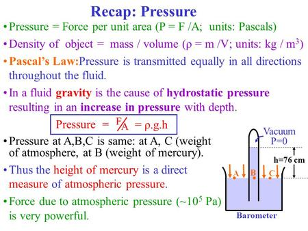 Recap: Pressure Pressure = Force per unit area (P = F /A; units: Pascals) Density of object = mass / volume (ρ = m /V; units: kg / m 3 ) Pascal's Law:Pressure.