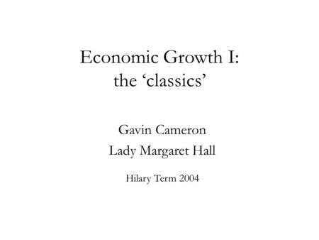 Economic Growth I: the 'classics' Gavin Cameron Lady Margaret Hall
