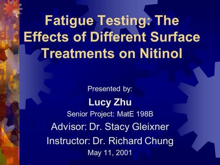Fatigue Testing: The Effects of Different Surface Treatments on Nitinol Presented by: Lucy Zhu Senior Project: MatE 198B Advisor: Dr. Stacy Gleixner Instructor: