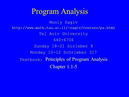 Program Analysis Mooly Sagiv  Tel Aviv University 640-6706 Sunday 18-21 Scrieber 8 Monday 10-12 Schrieber.