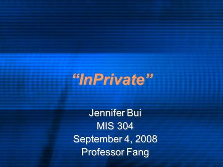 """InPrivate"" Jennifer Bui MIS 304 September 4, 2008 Professor Fang Jennifer Bui MIS 304 September 4, 2008 Professor Fang."